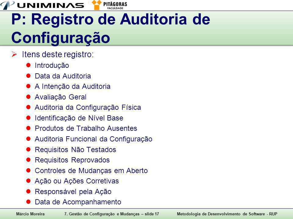 Márcio Moreira7. Gestão de Configuração e Mudanças – slide 17Metodologia de Desenvolvimento de Software - RUP P: Registro de Auditoria de Configuração