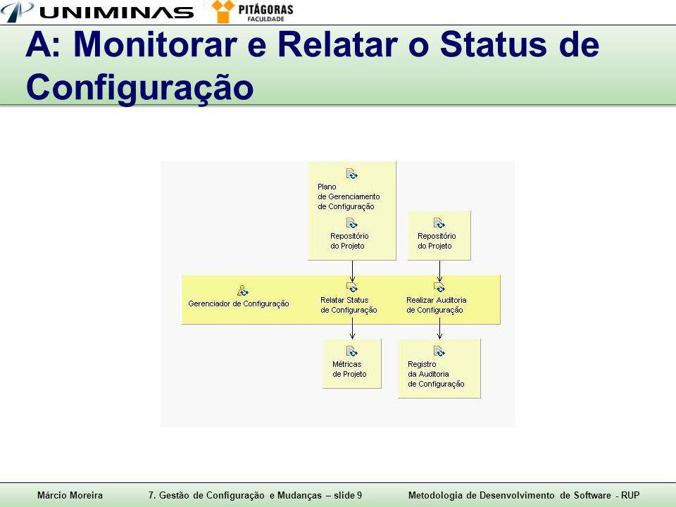Márcio Moreira7. Gestão de Configuração e Mudanças – slide 9Metodologia de Desenvolvimento de Software - RUP A: Monitorar e Relatar o Status de Config