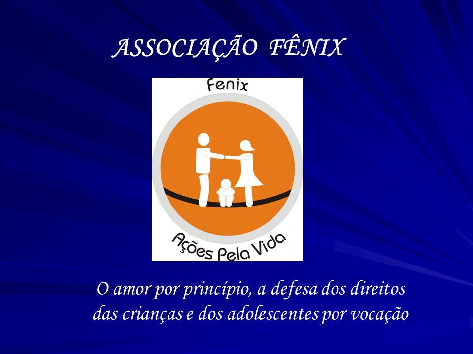 ASSOCIAÇÃO FÊNIX O amor por princípio, a defesa dos direitos das crianças e dos adolescentes por vocação