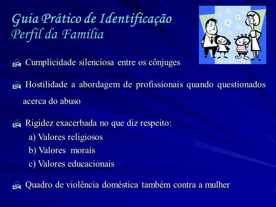 Guia Prático de Identificação Perfil da Família  Cumplicidade silenciosa entre os cônjuges  Hostilidade a abordagem de profissionais quando question