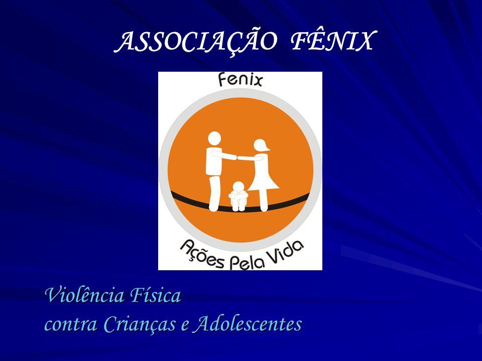 Compreendendo o Fenômeno ASSOCIAÇÃO FÊNIX Violência Física contra Crianças e Adolescentes