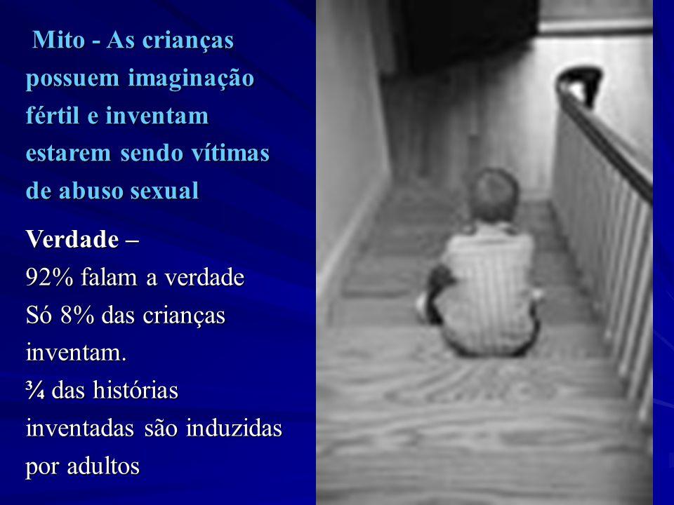 Mito - As crianças Mito - As crianças possuem imaginação fértil e inventam estarem sendo vítimas de abuso sexual Verdade – 92% falam a verdade Só 8% d