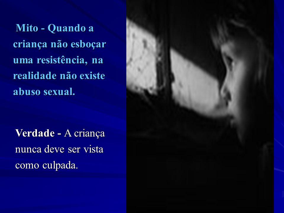 Mito - Quando a Mito - Quando a criança não esboçar uma resistência, na realidade não existe abuso sexual. Verdade - A criança nunca deve ser vista co