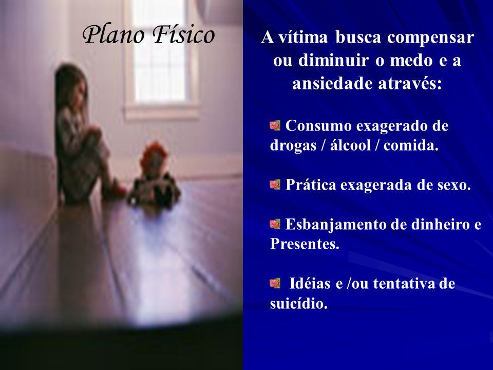 Plano Físico A vítima busca compensar ou diminuir o medo e a ansiedade através: Consumo exagerado de drogas / álcool / comida. Prática exagerada de se