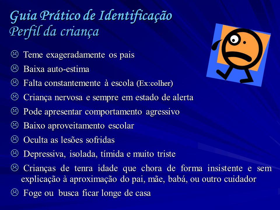 Guia Prático de Identificação Perfil da criança  Teme exageradamente os pais  Baixa auto-estima  Falta constantemente à escola (Ex:colher)  Crianç