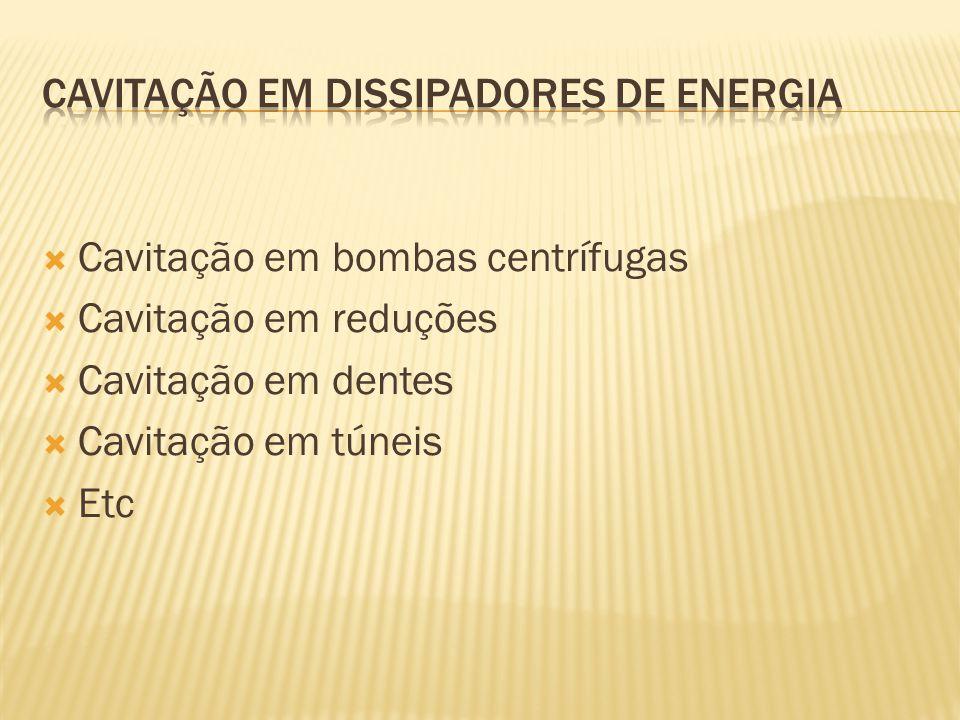  Cavitação em bombas centrífugas  Cavitação em reduções  Cavitação em dentes  Cavitação em túneis  Etc