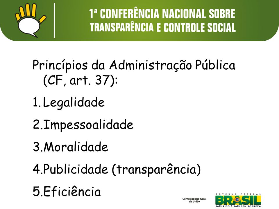 Princípios da Administração Pública (CF, art. 37): 1.Legalidade 2.Impessoalidade 3.Moralidade 4.Publicidade (transparência) 5.Eficiência