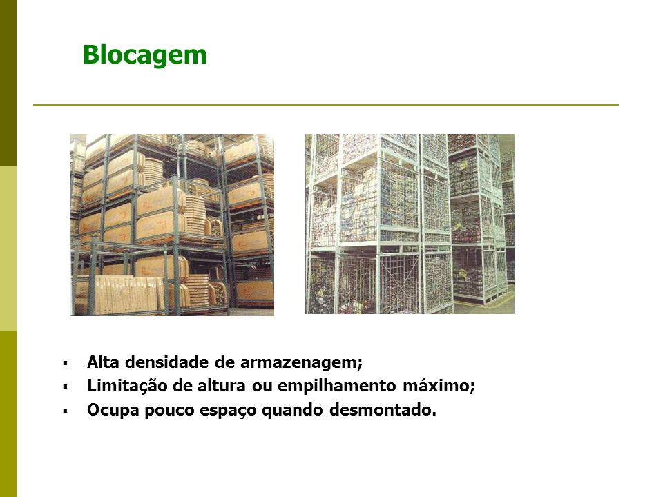 Blocagem  Alta densidade de armazenagem;  Limitação de altura ou empilhamento máximo;  Ocupa pouco espaço quando desmontado.