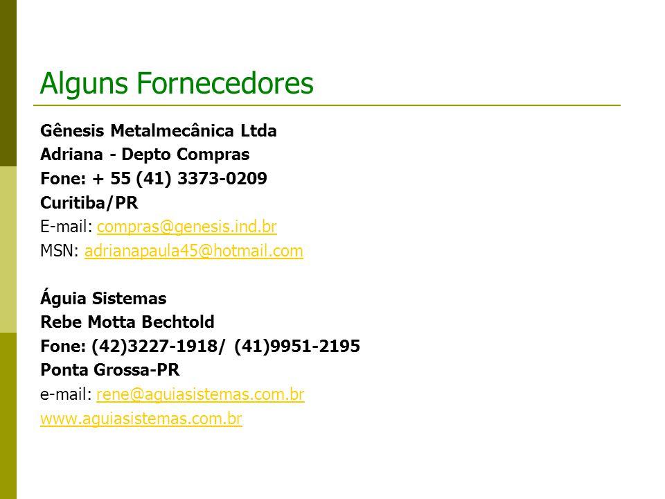 Alguns Fornecedores Gênesis Metalmecânica Ltda Adriana - Depto Compras Fone: + 55 (41) 3373-0209 Curitiba/PR E-mail: compras@genesis.ind.brcompras@genesis.ind.br MSN: adrianapaula45@hotmail.comadrianapaula45@hotmail.com Águia Sistemas Rebe Motta Bechtold Fone: (42)3227-1918/ (41)9951-2195 Ponta Grossa-PR e-mail: rene@aguiasistemas.com.brrene@aguiasistemas.com.br www.aguiasistemas.com.br
