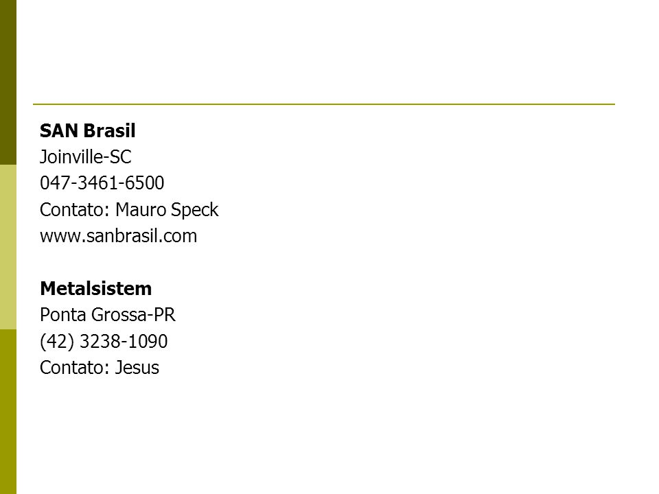 SAN Brasil Joinville-SC 047-3461-6500 Contato: Mauro Speck www.sanbrasil.com Metalsistem Ponta Grossa-PR (42) 3238-1090 Contato: Jesus