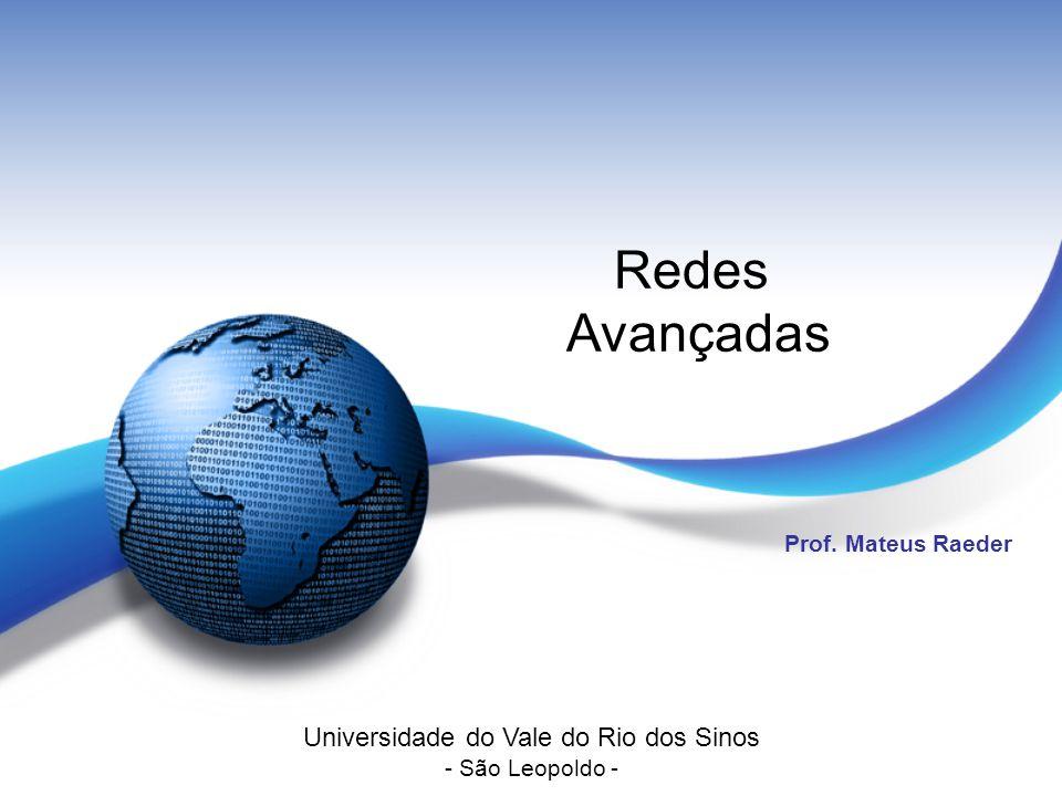 Redes Avançadas Prof. Mateus Raeder Universidade do Vale do Rio dos Sinos - São Leopoldo -