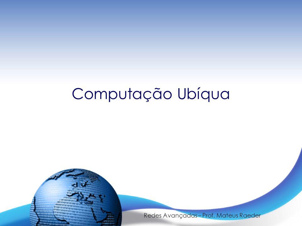 Redes Avançadas – Prof. Mateus Raeder Computação Ubíqua