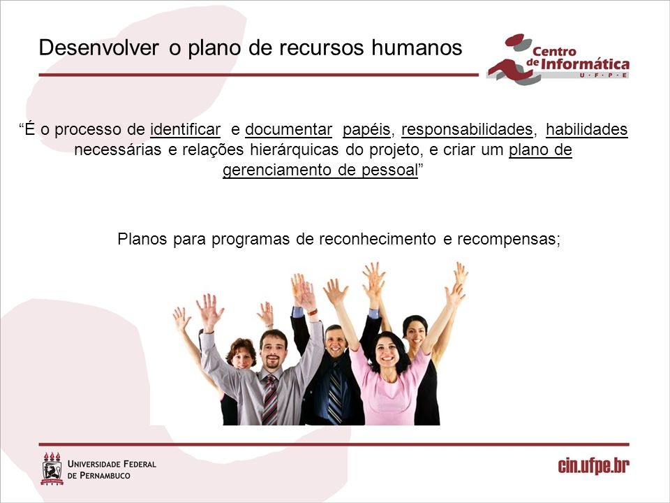 Desenvolver o plano de recursos humanos É o processo de identificar e documentar papéis, responsabilidades, habilidades necessárias e relações hierárquicas do projeto, e criar um plano de gerenciamento de pessoal Planos para programas de reconhecimento e recompensas;