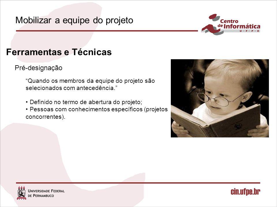 Pré-designação Ferramentas e Técnicas Quando os membros da equipe do projeto são selecionados com antecedência. Definido no termo de abertura do projeto; Pessoas com conhecimentos específicos (projetos concorrentes).