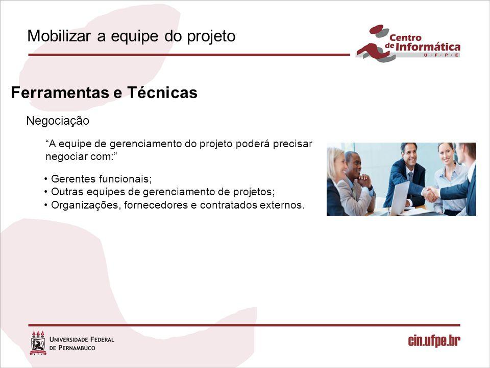 Mobilizar a equipe do projeto Negociação Ferramentas e Técnicas A equipe de gerenciamento do projeto poderá precisar negociar com: Gerentes funcionais; Outras equipes de gerenciamento de projetos; Organizações, fornecedores e contratados externos.