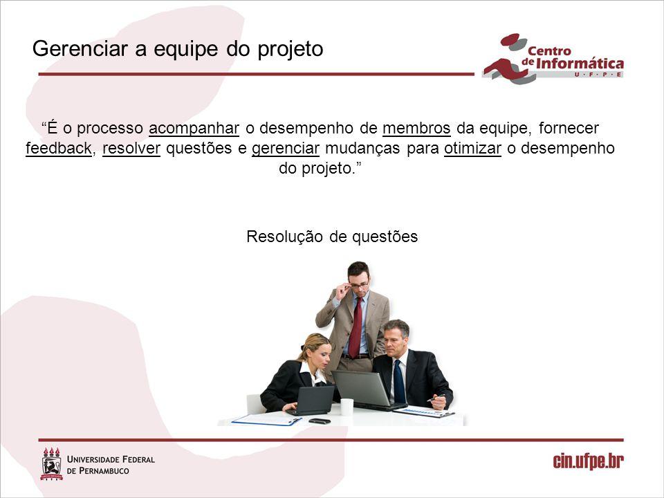 É o processo acompanhar o desempenho de membros da equipe, fornecer feedback, resolver questões e gerenciar mudanças para otimizar o desempenho do projeto. Resolução de questões Gerenciar a equipe do projeto