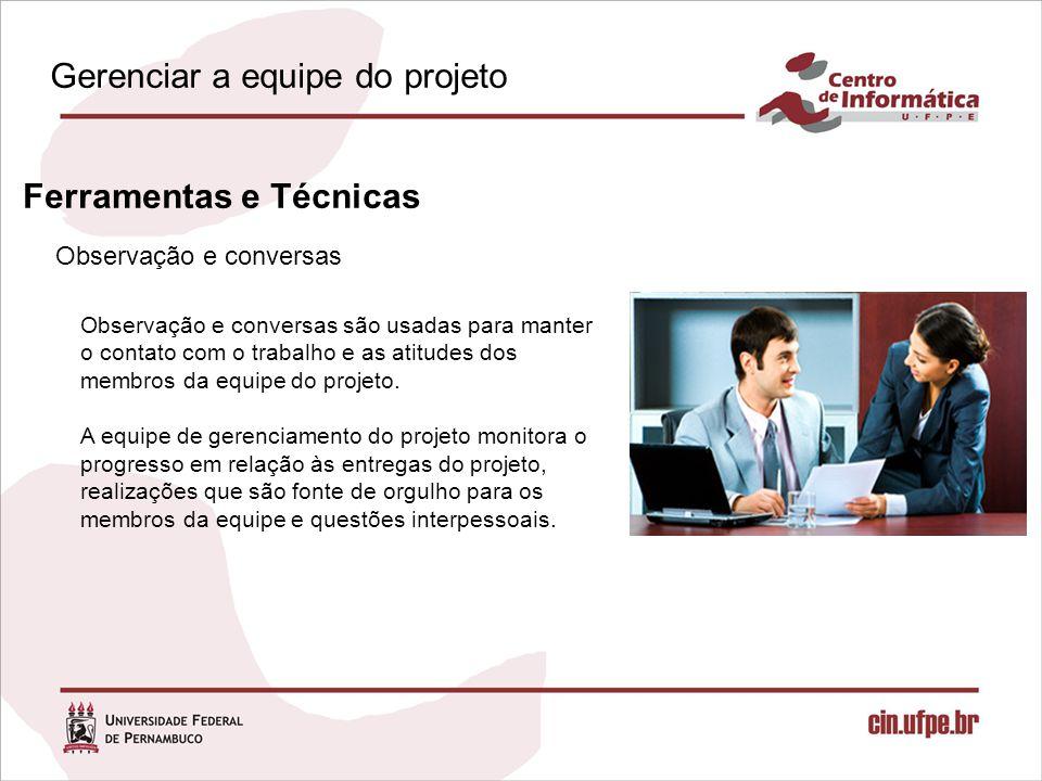 Observação e conversas Ferramentas e Técnicas Observação e conversas são usadas para manter o contato com o trabalho e as atitudes dos membros da equipe do projeto.