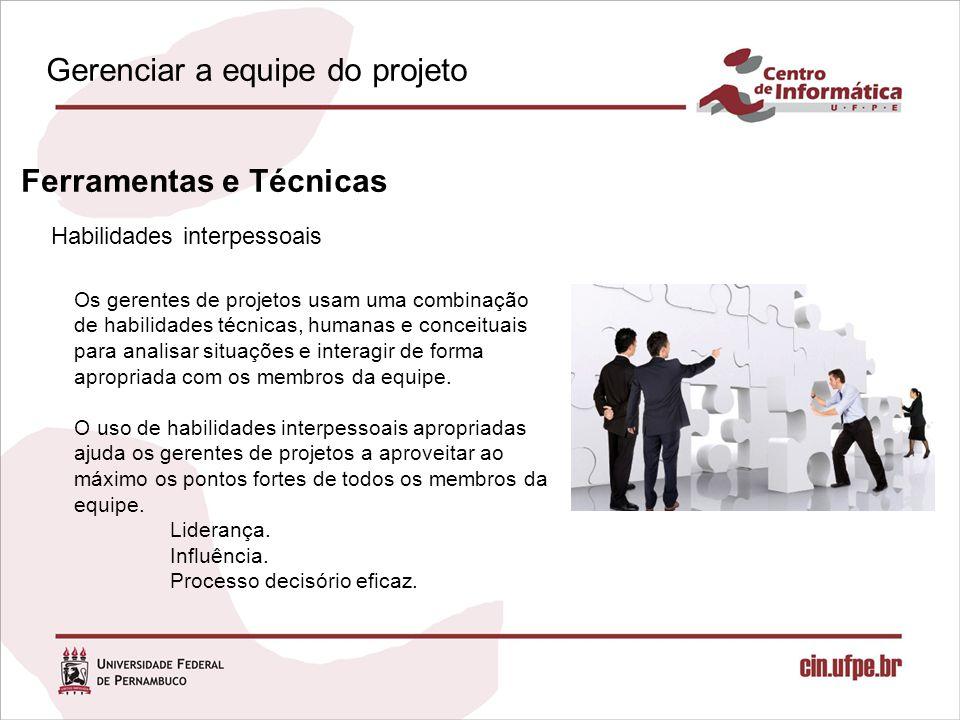 Habilidades interpessoais Ferramentas e Técnicas Os gerentes de projetos usam uma combinação de habilidades técnicas, humanas e conceituais para analisar situações e interagir de forma apropriada com os membros da equipe.