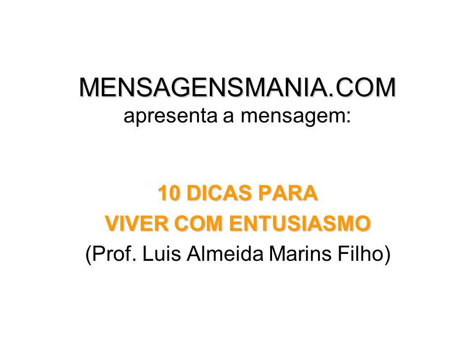 MENSAGENSMANIA.COM MENSAGENSMANIA.COM apresenta a mensagem: 10 DICAS PARA VIVER COM ENTUSIASMO (Prof.