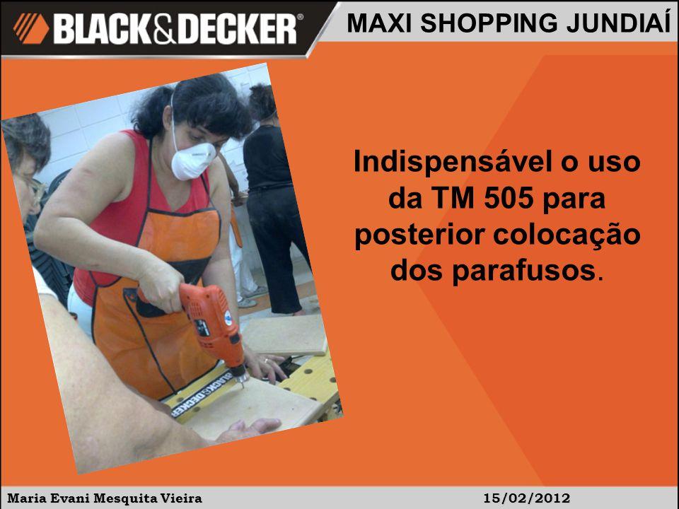 Maria Evani Mesquita Vieira15/02/2012 MAXI SHOPPING JUNDIAÍ Indispensável o uso da TM 505 para posterior colocação dos parafusos.