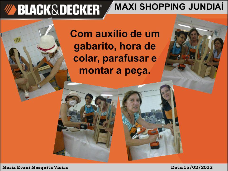 Maria Evani Mesquita Vieira Data:15/02/2012 MAXI SHOPPING JUNDIAÍ Com auxílio de um gabarito, hora de colar, parafusar e montar a peça.
