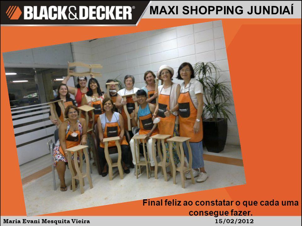 Maria Evani Mesquita Vieira15/02/2012 MAXI SHOPPING JUNDIAÍ Final feliz ao constatar o que cada uma consegue fazer.