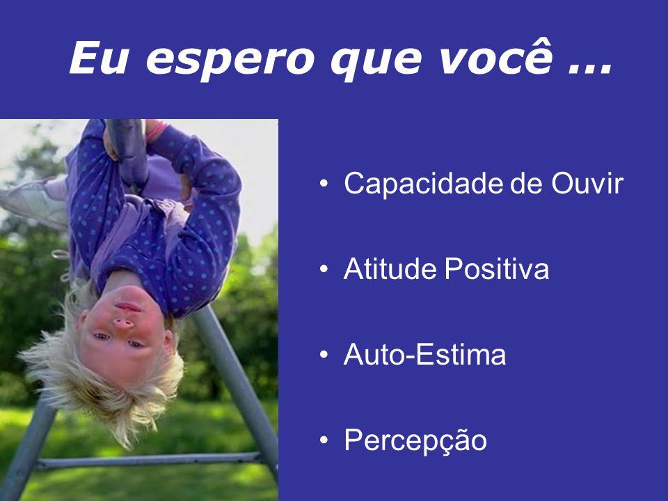 Eu espero que você... Capacidade de Ouvir Atitude Positiva Auto-Estima Percepção