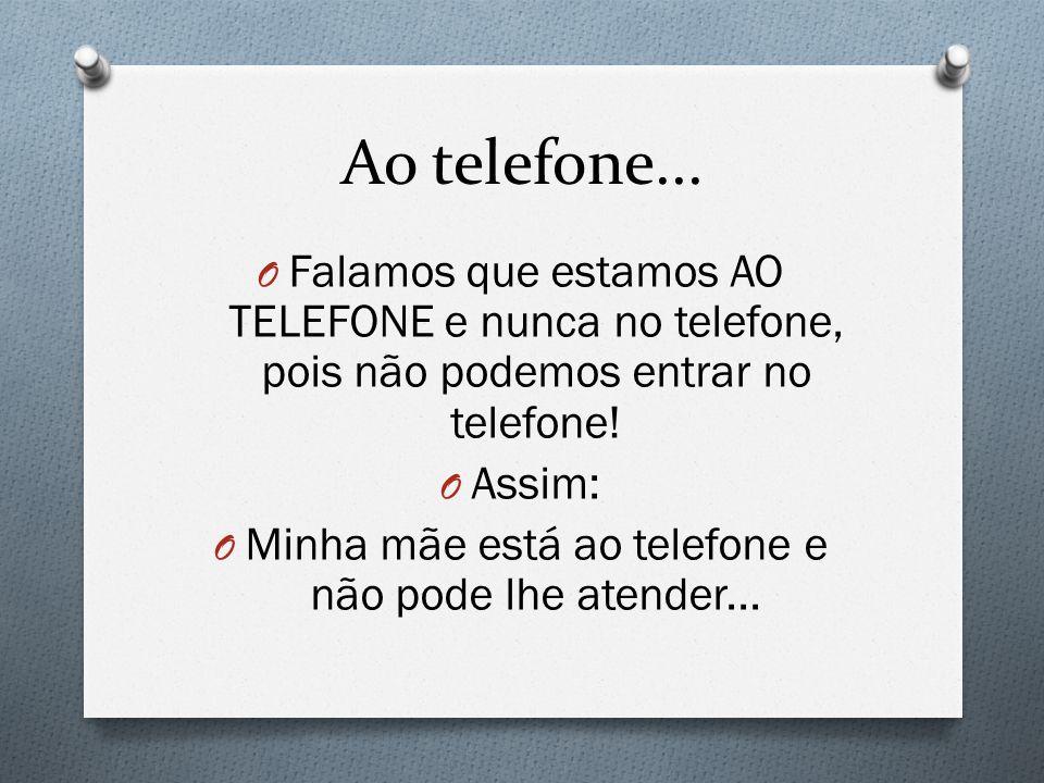 Ao telefone... O Falamos que estamos AO TELEFONE e nunca no telefone, pois não podemos entrar no telefone! O Assim: O Minha mãe está ao telefone e não