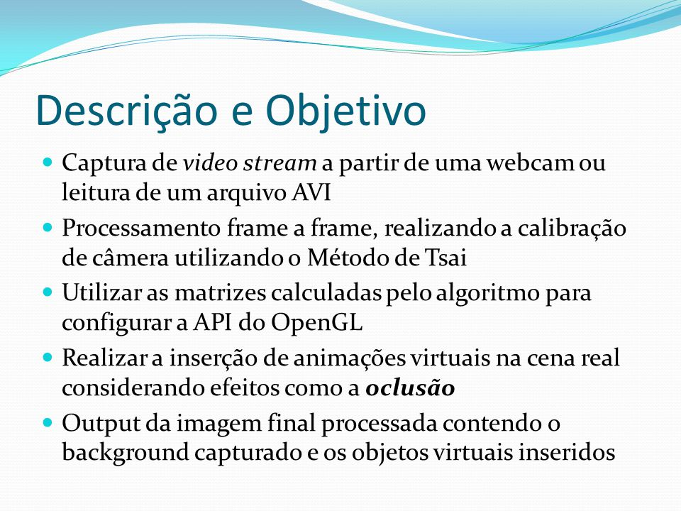 Descrição e Objetivo Captura de video stream a partir de uma webcam ou leitura de um arquivo AVI Processamento frame a frame, realizando a calibração