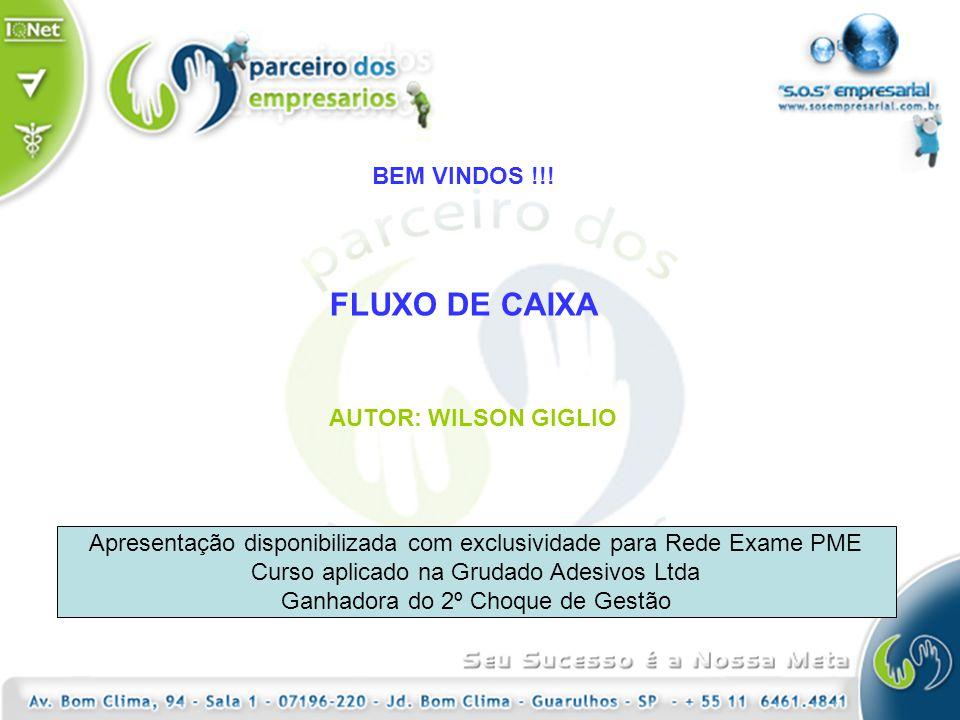BEM VINDOS !!! FLUXO DE CAIXA AUTOR: WILSON GIGLIO Apresentação disponibilizada com exclusividade para Rede Exame PME Curso aplicado na Grudado Adesiv
