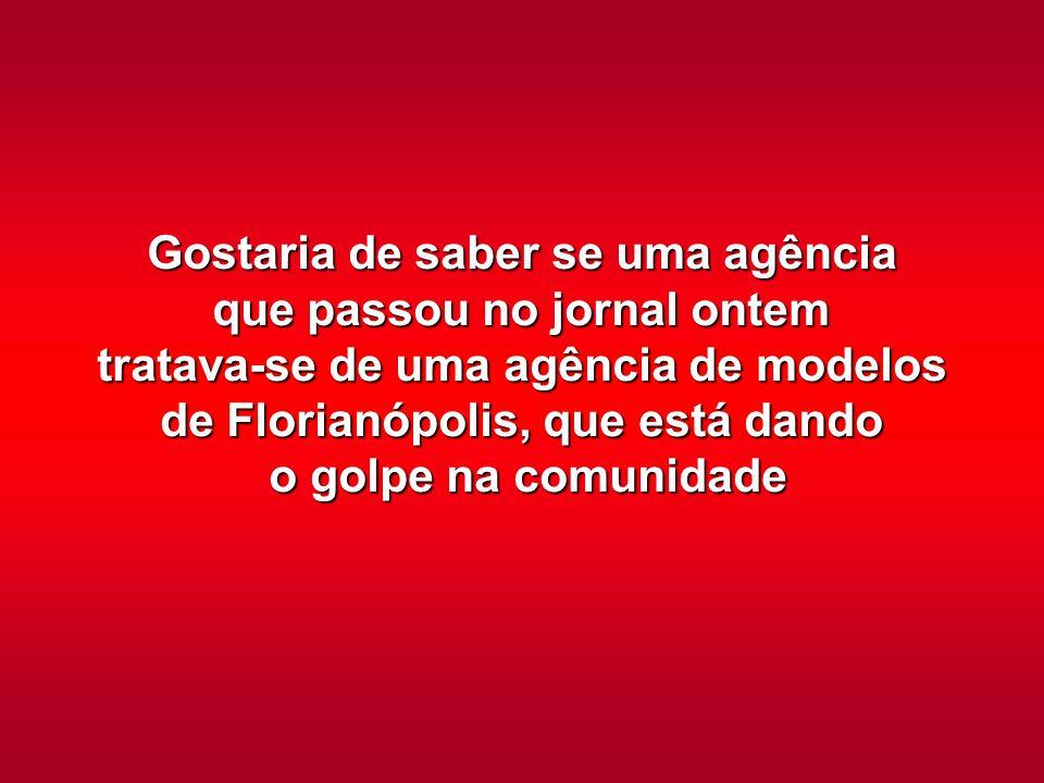 Gostaria de saber se uma agência que passou no jornal ontem tratava-se de uma agência de modelos de Florianópolis, que está dando o golpe na comunidade