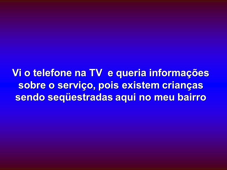 Vi o telefone na TV e queria informações sobre o serviço, pois existem crianças sendo seqüestradas aqui no meu bairro