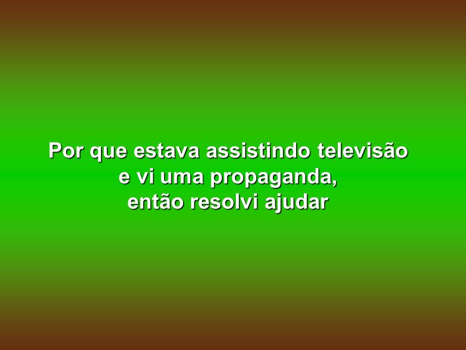 Por que estava assistindo televisão e vi uma propaganda, então resolvi ajudar