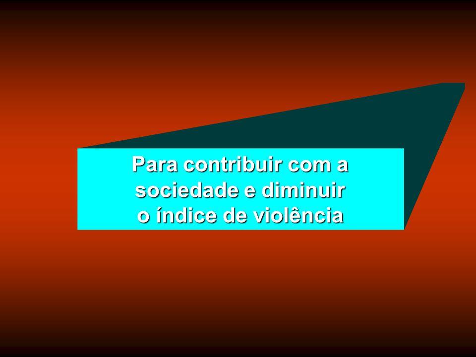 Para contribuir com a sociedade e diminuir o índice de violência