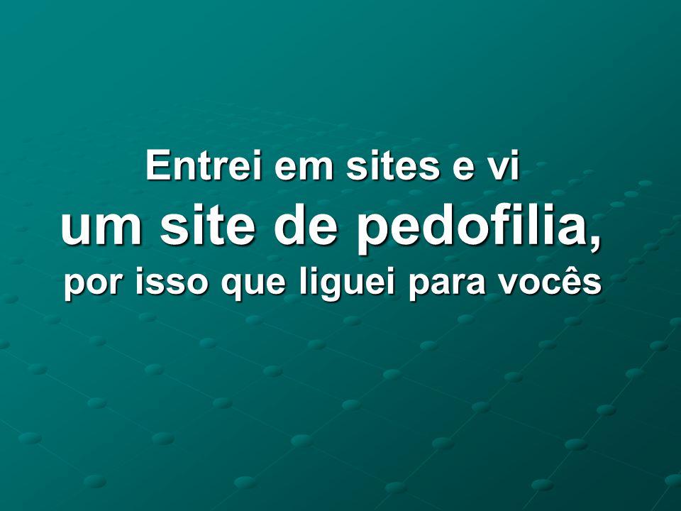 Entrei em sites e vi um site de pedofilia, por isso que liguei para vocês