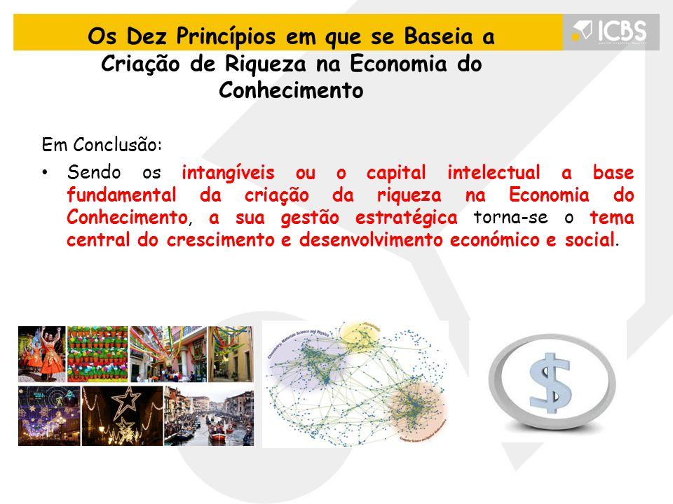 Em Conclusão: Sendo os intangíveis ou o capital intelectual a base fundamental da criação da riqueza na Economia do Conhecimento, a sua gestão estratégica torna-se o tema central do crescimento e desenvolvimento económico e social.