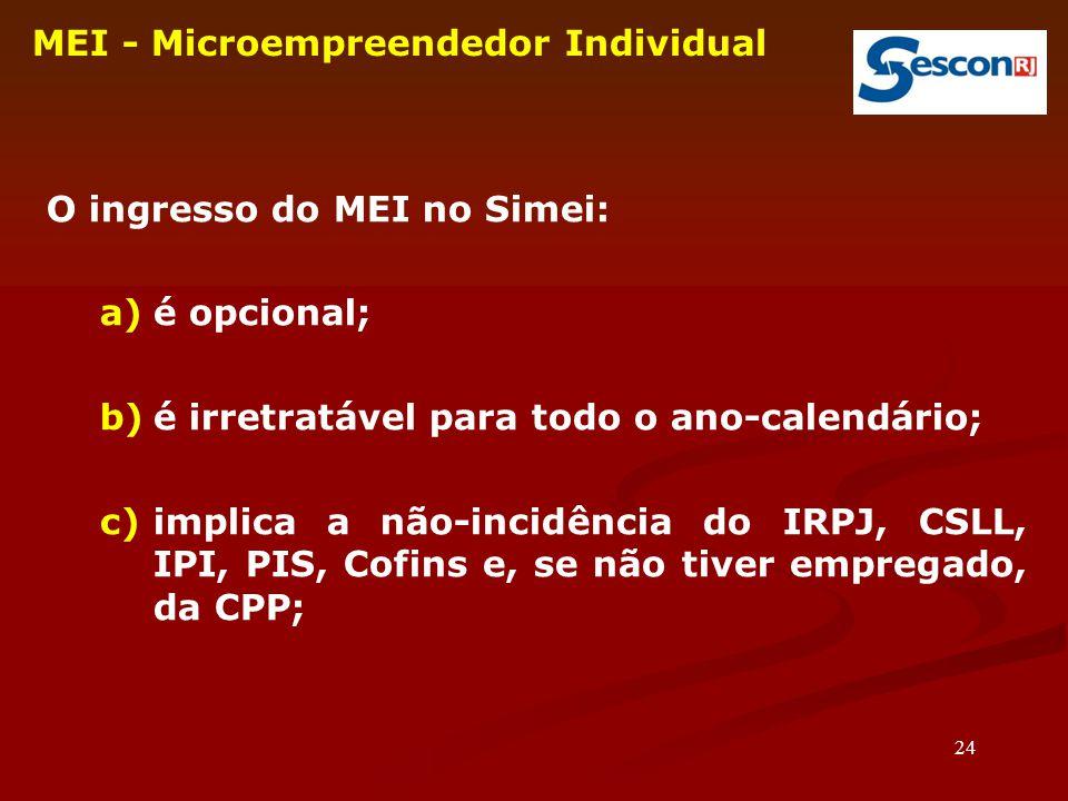 24 MEI - Microempreendedor Individual O ingresso do MEI no Simei: a)é opcional; b)é irretratável para todo o ano-calendário; c)implica a não-incidência do IRPJ, CSLL, IPI, PIS, Cofins e, se não tiver empregado, da CPP;