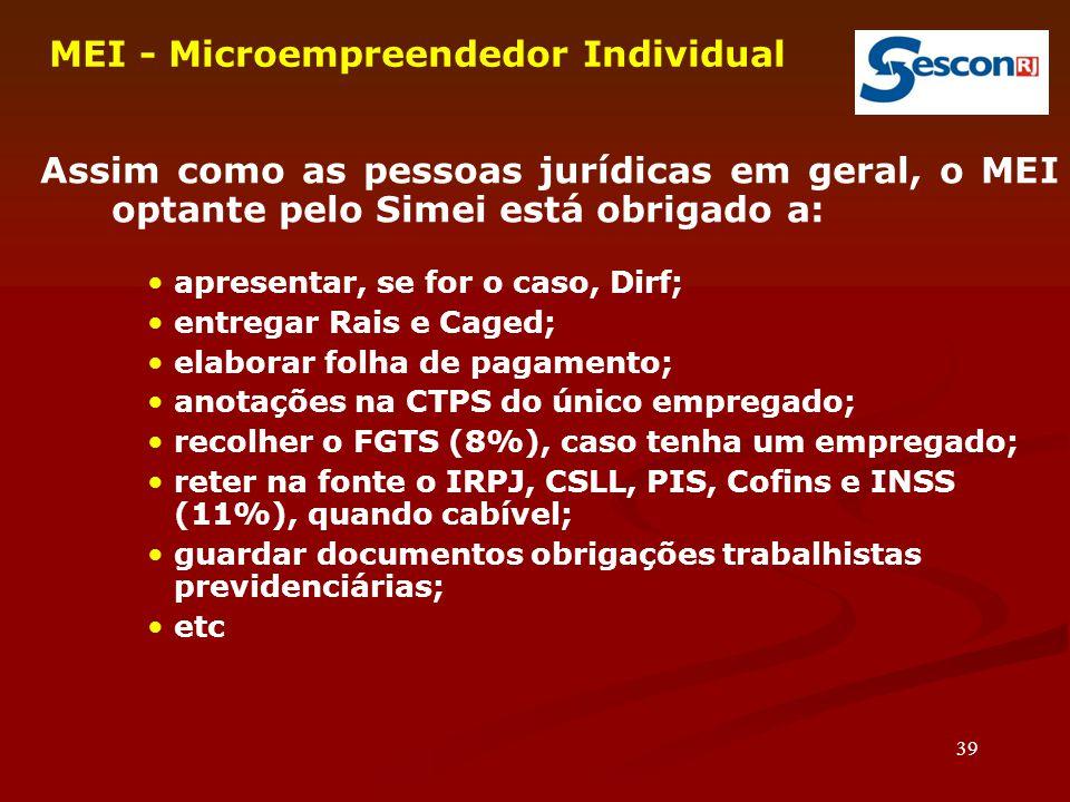 39 MEI - Microempreendedor Individual Assim como as pessoas jurídicas em geral, o MEI optante pelo Simei está obrigado a: apresentar, se for o caso, Dirf; entregar Rais e Caged; elaborar folha de pagamento; anotações na CTPS do único empregado; recolher o FGTS (8%), caso tenha um empregado; reter na fonte o IRPJ, CSLL, PIS, Cofins e INSS (11%), quando cabível; guardar documentos obrigações trabalhistas previdenciárias; etc
