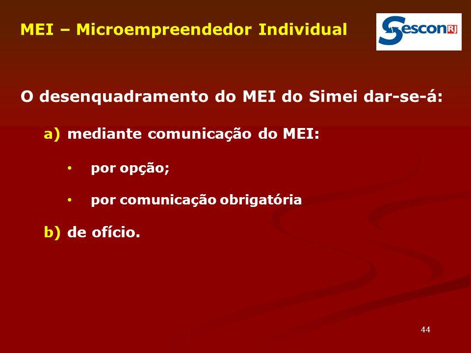44 O desenquadramento do MEI do Simei dar-se-á: a)mediante comunicação do MEI: por opção; por comunicação obrigatória b)de ofício.