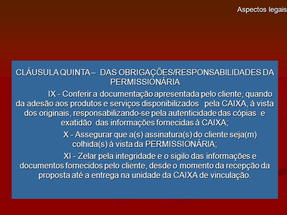 Aspectos legais CLÁUSULA QUINTA – DAS OBRIGAÇÕES/RESPONSABILIDADES DA PERMISSIONÁRIA IX - Conferir a documentação apresentada pelo cliente, quando da adesão aos produtos e serviços disponibilizados pela CAIXA, à vista dos originais, responsabilizando-se pela autenticidade das cópias e exatidão das informações fornecidas à CAIXA; IX - Conferir a documentação apresentada pelo cliente, quando da adesão aos produtos e serviços disponibilizados pela CAIXA, à vista dos originais, responsabilizando-se pela autenticidade das cópias e exatidão das informações fornecidas à CAIXA; X - Assegurar que a(s) assinatura(s) do cliente seja(m) colhida(s) à vista da PERMISSIONÁRIA; X - Assegurar que a(s) assinatura(s) do cliente seja(m) colhida(s) à vista da PERMISSIONÁRIA; XI - Zelar pela integridade e o sigilo das informações e documentos fornecidos pelo cliente, desde o momento da recepção da proposta até a entrega na unidade da CAIXA de vinculação.