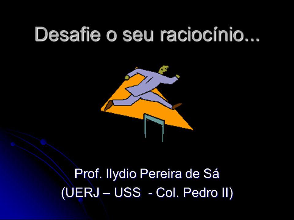 Desafie o seu raciocínio... Prof. Ilydio Pereira de Sá (UERJ – USS - Col. Pedro II)