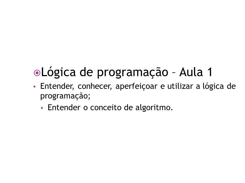  Lógica de programação – Aula 1  Entender, conhecer, aperfeiçoar e utilizar a lógica de programação;  Entender o conceito de algoritmo.