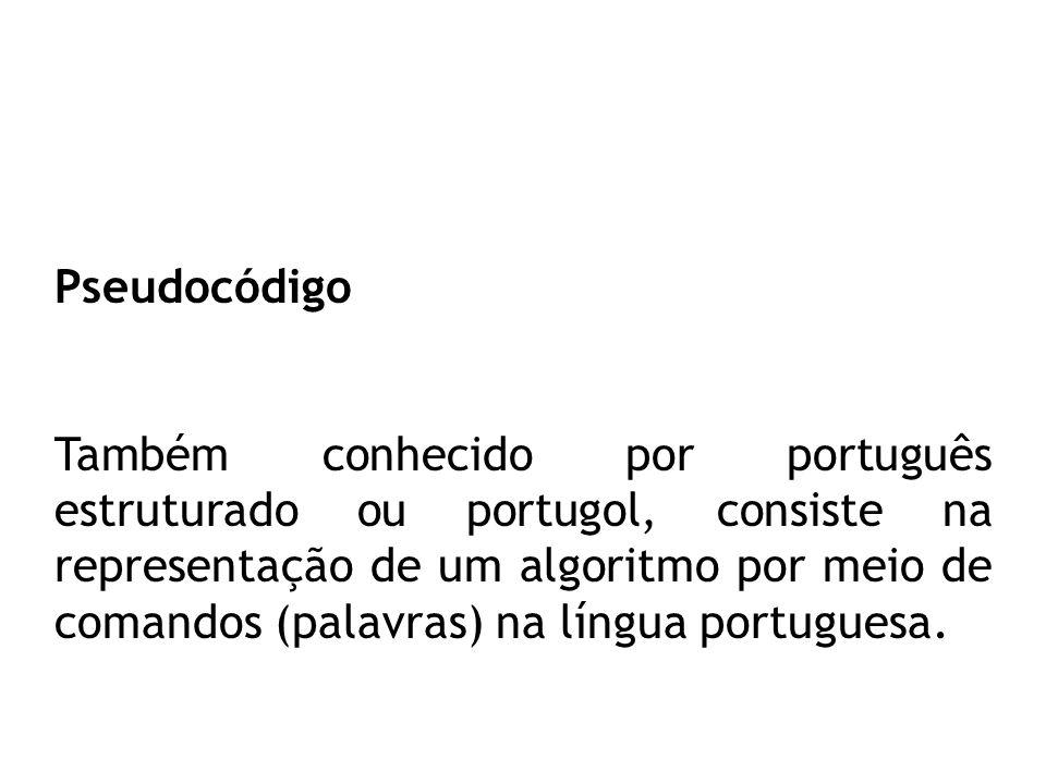 Pseudocódigo Também conhecido por português estruturado ou portugol, consiste na representação de um algoritmo por meio de comandos (palavras) na língua portuguesa.