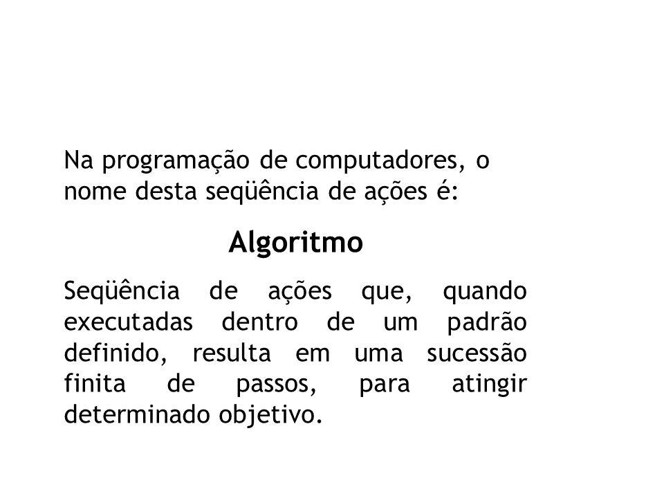 Na programação de computadores, o nome desta seqüência de ações é: Algoritmo Seqüência de ações que, quando executadas dentro de um padrão definido, resulta em uma sucessão finita de passos, para atingir determinado objetivo.