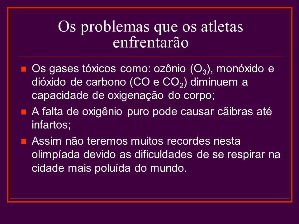 Os problemas que os atletas enfrentarão Os gases tóxicos como: ozônio (O 3 ), monóxido e dióxido de carbono (CO e CO 2 ) diminuem a capacidade de oxigenação do corpo; A falta de oxigênio puro pode causar cãibras até infartos; Assim não teremos muitos recordes nesta olimpíada devido as dificuldades de se respirar na cidade mais poluída do mundo.