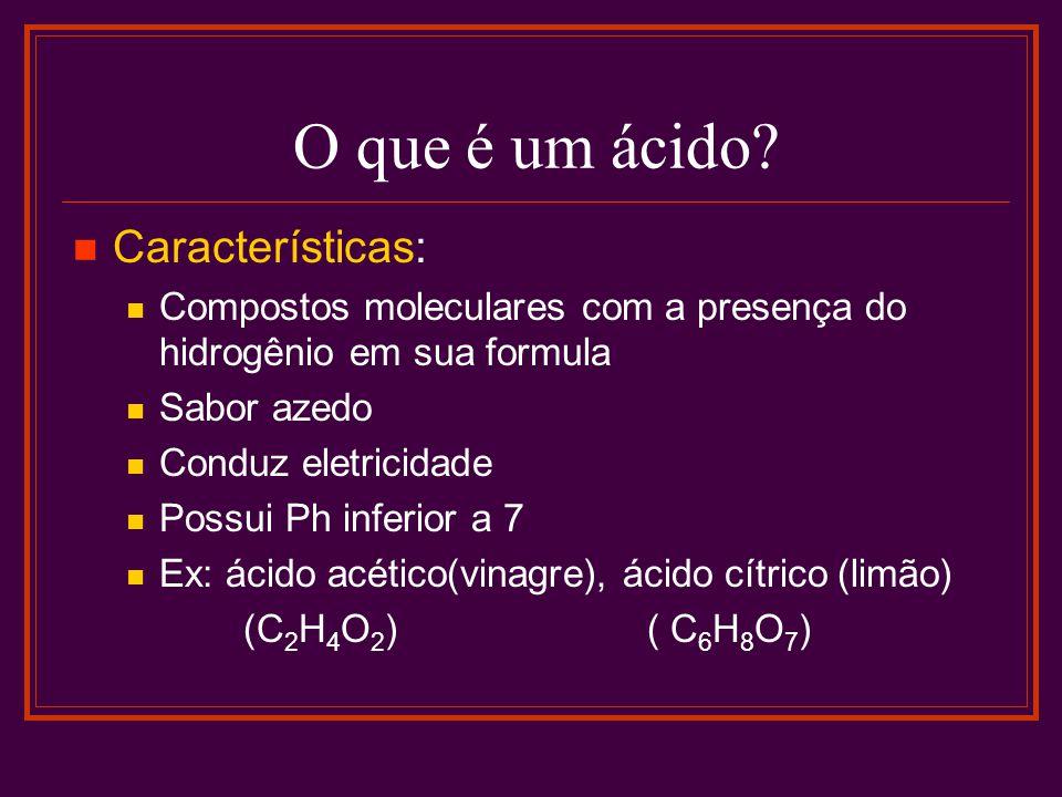O que é um ácido? Características: Compostos moleculares com a presença do hidrogênio em sua formula Sabor azedo Conduz eletricidade Possui Ph inferio