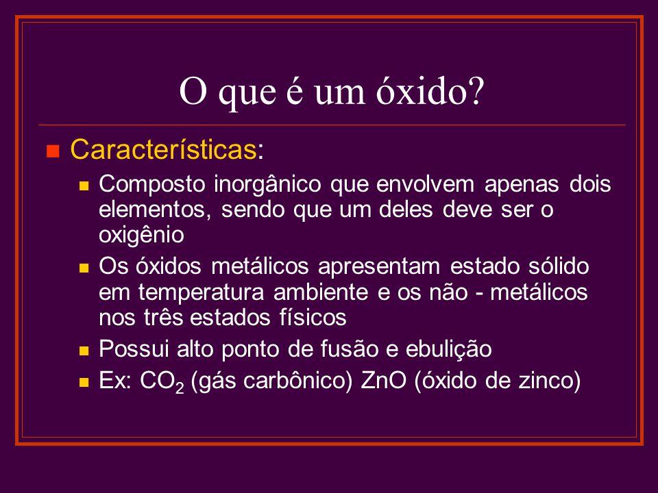 O que é um óxido? Características: Composto inorgânico que envolvem apenas dois elementos, sendo que um deles deve ser o oxigênio Os óxidos metálicos
