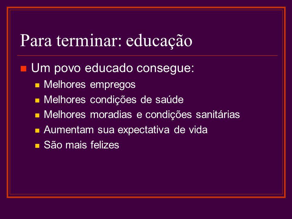 Para terminar: educação Um povo educado consegue: Melhores empregos Melhores condições de saúde Melhores moradias e condições sanitárias Aumentam sua