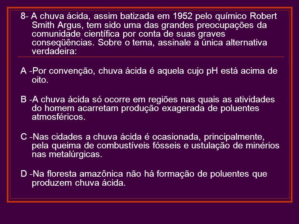 8- A chuva ácida, assim batizada em 1952 pelo químico Robert Smith Argus, tem sido uma das grandes preocupações da comunidade científica por conta de