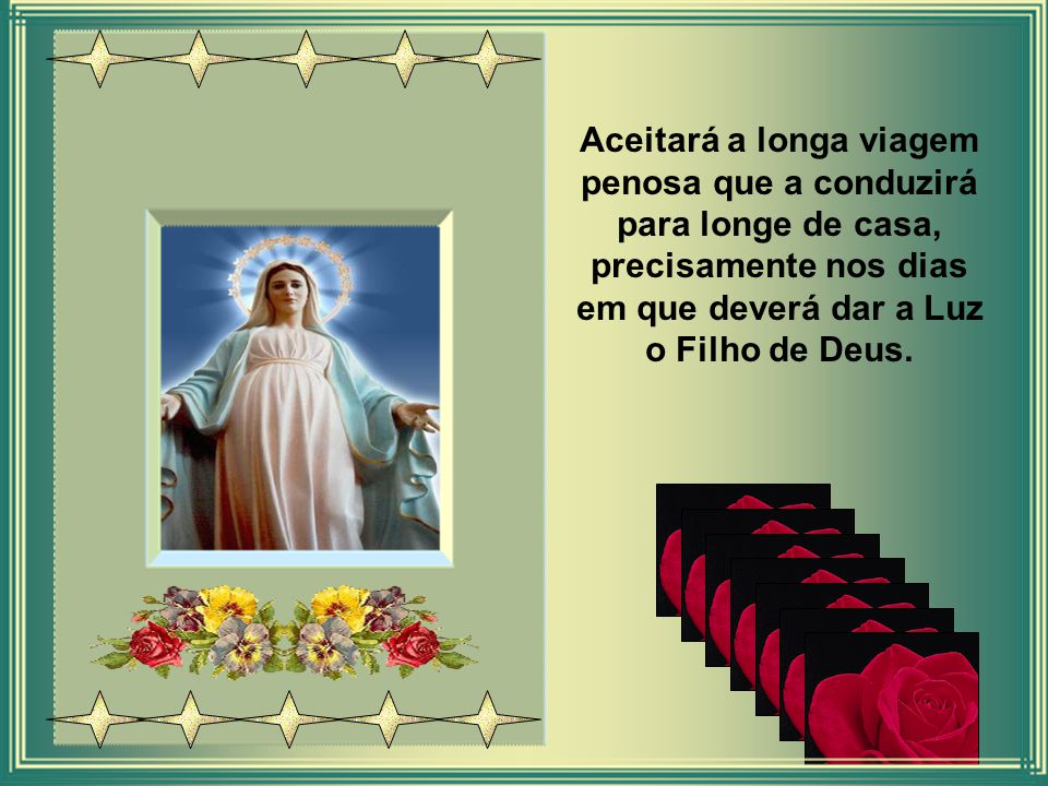 Aceitará a longa viagem penosa que a conduzirá para longe de casa, precisamente nos dias em que deverá dar a Luz o Filho de Deus.